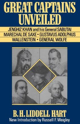 Great Captains Unveiled: Jenghiz Kahn and His General Sabutai, Marechal de Saxe, Gustavus Adolphus, Wallenstein and General Wolfe
