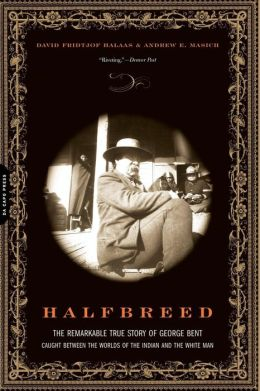 Halfbreed: The Remarkable True Story of George Bent - Caught Between the Worlds of the Indian and the White Man