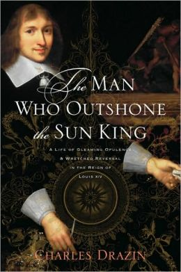 The Man Who Outshone the Sun King: A Life of Gleaming Opulence and Wretched Reversal in the Reign of Louis XIV