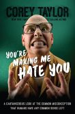 Book Cover Image. Title: You're Making Me Hate You:  A Cantankerous Look at the Common Misconception That Humans Have Any Common Sense Left, Author: Corey Taylor