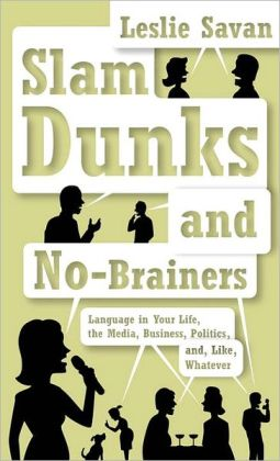 Slam Dunks and No-Brainers: Language in Your Life, Media, Business, Politics, and, Like, Whatever