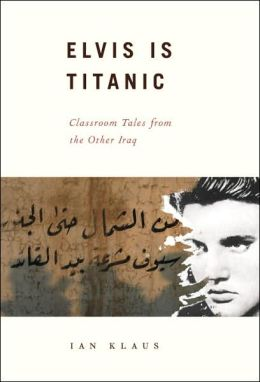 Elvis Is Titanic: Classroom Tales from the Other Iraq