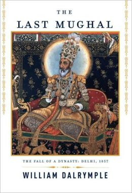 Last Mughal: The Fall of a Dynasty: Delhi, 1857