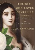 Book Cover Image. Title: The Girl Who Loved Camellias:  The Life and Legend of Marie Duplessis, Author: Julie Kavanagh