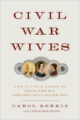 Civil War Wives: The Lives and Times of Angelina Grimke Weld, Varina Howell Davis, and Julia Dent Grant