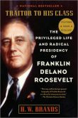 Book Cover Image. Title: Traitor to His Class:  The Privileged Life and Radical Presidency of Franklin Delano Roosevelt, Author: H. W. Brands