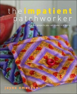 Impatient Patchworker: 20 Great Projects You Can Make in a Hurry