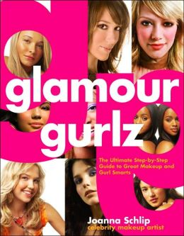 Glamour Gurlz: The Ultimate Step-by-Step Guide to Great Makeup and Gurl Smarts