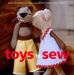 Toys to Sew: Dozens of Patterns for Dolls, Animals, Doll Clothes, and Accessories