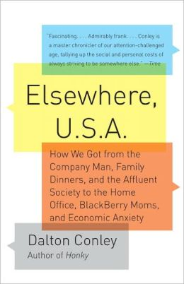Elsewhere, U.S.A.: How We Got from the Company Man, Family Dinners, and the Affluent Society to the Home Office, BlackBerry Moms, and Economic Anxiety