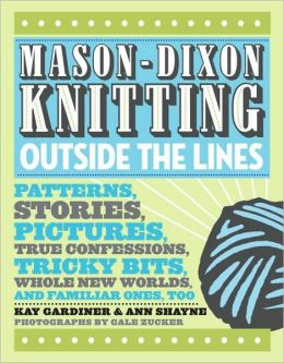 Mason-Dixon Knitting Outside the Lines: Patterns, Stories, Pictures, True Confessions, Tricky Bits, Whole New Worlds and Familiar Ones, Too