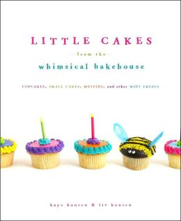 Little Cakes from the Whimsical Bakehouse: Cupcakes, Small Cakes, Muffins, and Other Mini Treats