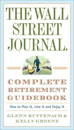 Wall Street Journal. Complete Retirement Guidebook: How to Plan It, Live It and Enjoy It