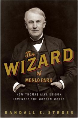 Wizard of Menlo Park: How Thomas Alva Edison Invented the Modern World