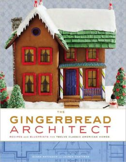 Gingerbread Architect: Recipes and Blueprints for Twelve Classic American Homes