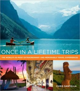 Once in a Lifetime Trips: The World's 50 Most Extraordinary and Memorable Travel Experiences