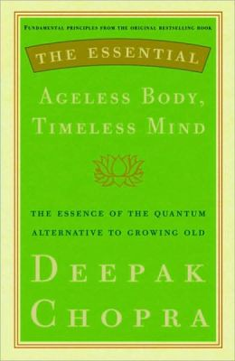 Essential Ageless Body, Timeless Mind: The Essence of the Quantum Alternative to Growing Old