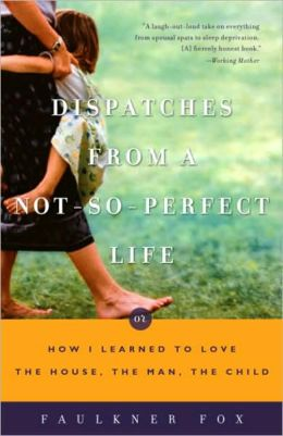 Dispatches from a Not-So-Perfect Life: Or How I Learned to Love the House, the Man, the Child