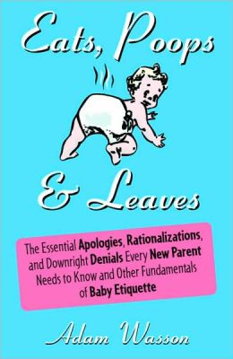Eats, Poops and Leaves: The Essential Apologies, Rationalizations, and Downright Denials Every New Parent Needs to Know and Other Fundamentals of Baby Etiquette