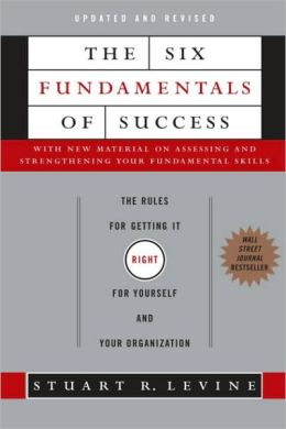 Six Fundamentals of Success: The Rules for Getting It Right for Yourself and Your Organization