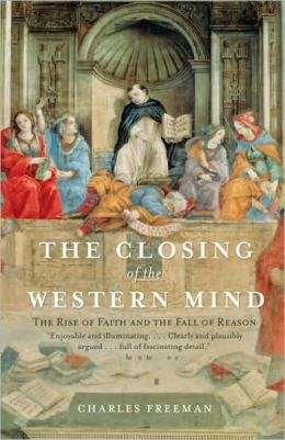 Closing of the Western Mind: The Rise of Faith and the Fall of Reason
