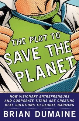 Plot to Save the Planet: How Visionary Entrepreneurs and Corporate Titans Are Creating Real Solutions to Global Warming