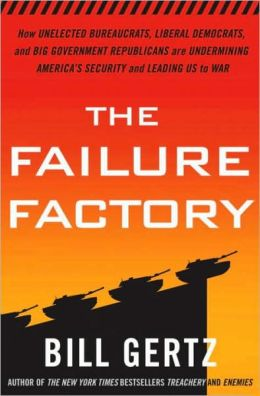 The Failure Factory: How Unelected Bureaucrats, Liberal Democrats, and Big Government Republicans Are Undermining America's Security and Leading Us to War