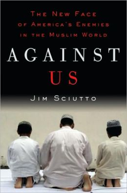 Against Us: The New Face of America's Enemies in the Muslim World Jim Sciutto