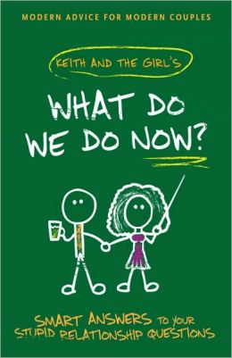 What Do We Do Now?: Keith and The Girl's Smart Answers to Your Stupid Relationship Questions