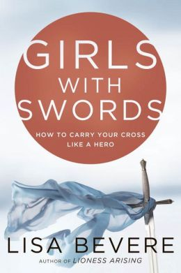 Girls with Swords: How to Carry Your Cross Like a Hero Lisa Bevere and John Bevere