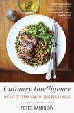 Book Cover Image. Title: Culinary Intelligence:  The Art of Eating Healthy (and Really Well), Author: Peter Kaminsky