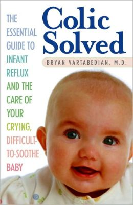 Colic Solved: The Essential Guide to Infant Reflux and the Care of Your Crying, Difficult-to- Soothe Baby