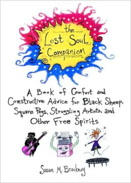 Lost Soul Companion: A Book of Comfort and Constructive Advice for Black Sheep, Square Pegs, Struggling Artists, and Other Free Spirits