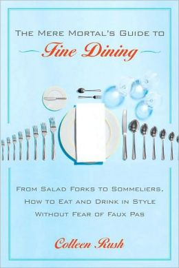 Mere Mortal's Guide to Fine Dining: From Salad Forks to Sommeliers, How to Eat and Drink in Style Without Fear of Faux Pas