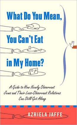 What Do You Mean, You Can't Eat in My Home?: A Guide to How Newly Observant Jews and Their Less-Observant Relatives Can Still Get Along