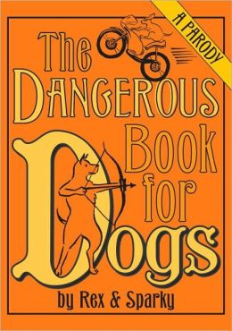 Dangerous Book for Dogs: A Parody by Rex and Sparky