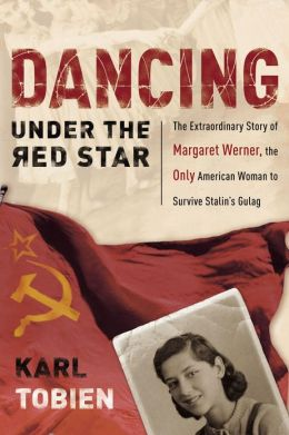 Dancing Under the Red Star: The Extraordinary Story of the Only American Woman to Survive Stalin's Gulag
