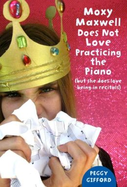 Moxy Maxwell Does Not Love Practicing the Piano (But She Does Love Being in Recitals): Moxy Maxwell Series, Book 3