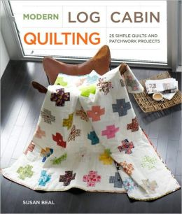 Modern Log Cabin Quilting: 25 Simple Quilts and Patchwork Projects