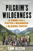 Book Cover Image. Title: Pilgrim's Wilderness:  A True Story of Faith and Madness on the Alaska Frontier, Author: Tom Kizzia
