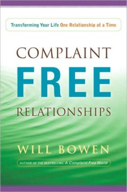 Complaint Free Relationships: How to Positively Transform Your Personal, Work, and Love Relationships