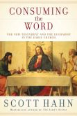 Book Cover Image. Title: Consuming the Word:  The New Testament and the Eucharist in the Early Church, Author: Scott Hahn