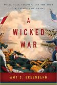 Book Cover Image. Title: A Wicked War:  Polk, Clay, Lincoln, and the 1846 U.S. Invasion of Mexico, Author: Amy S. Greenberg