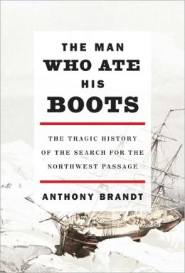 The Man Who Ate His Boots: The Tragic History of the Search for the Northwest Passage