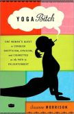 Book Cover Image. Title: Yoga Bitch:  One Woman's Quest to Conquer Skepticism, Cynicism, and Cigarettes on the Path to Enlightenment, Author: Suzanne Morrison