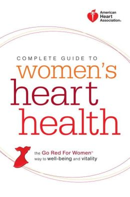 American Heart Association Complete Guide to Women's Heart Health: The Go Red for Women Way to Well-Being & Vitality