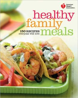 American Heart Association Healthy Family Meals: 150 Recipes Everyone Will Love