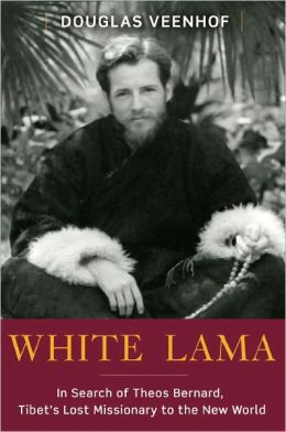 White Lama: In Search of Theos Bernard, Tibet's Lost Missionary to the New World