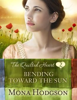 Bending Toward the Sun: The Quilted Heart Novella Two Mona Hodgson