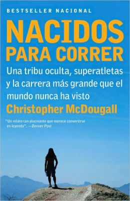 Nacidos para correr: Superatletas, una tribu oculta y la carrera mas grande que el mundo nunca ha visto (Born to Run: A Hidden Tribe, Superathletes, and the Greatest Race the World Has Never Seen)